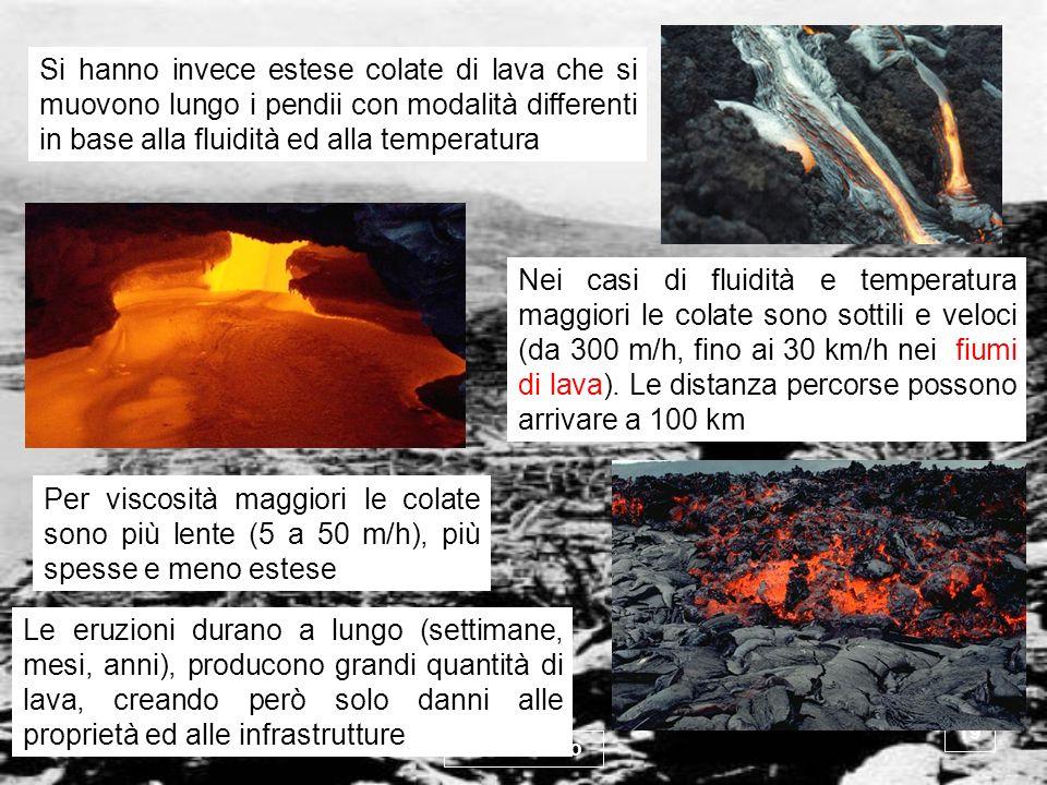 Si hanno invece estese colate di lava che si muovono lungo i pendii con modalità differenti in base alla fluidità ed alla temperatura