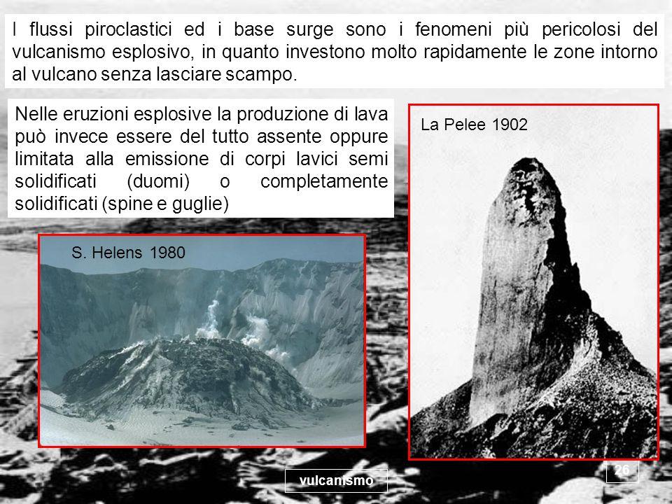 I flussi piroclastici ed i base surge sono i fenomeni più pericolosi del vulcanismo esplosivo, in quanto investono molto rapidamente le zone intorno al vulcano senza lasciare scampo.