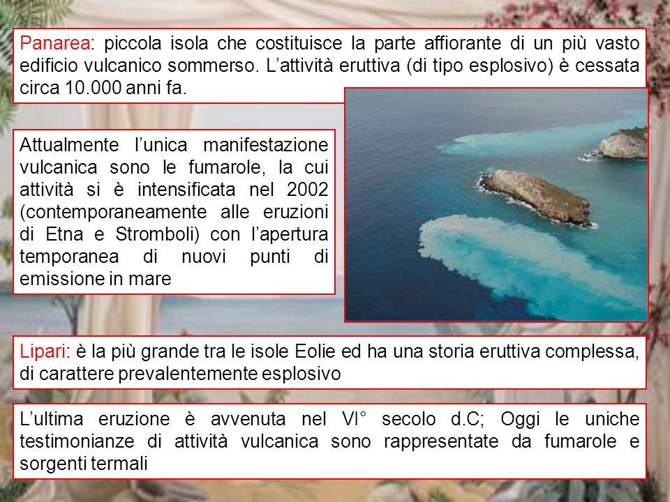 Panarea: piccola isola che costituisce la parte affiorante di un più vasto edificio vulcanico sommerso. L'attività eruttiva (di tipo esplosivo) è cessata circa 10.000 anni fa.
