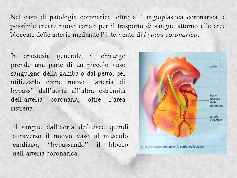 Nel caso di patologia coronarica, oltre all' angioplastica coronarica, è possibile creare nuovi canali per il trasporto di sangue attorno alle aree bloccate delle arterie mediante l'intervento di bypass coronarico.