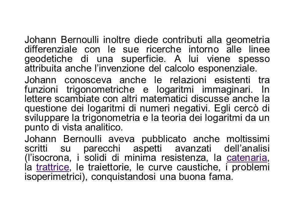 Johann Bernoulli inoltre diede contributi alla geometria differenziale con le sue ricerche intorno alle linee geodetiche di una superficie. A lui viene spesso attribuita anche l'invenzione del calcolo esponenziale.