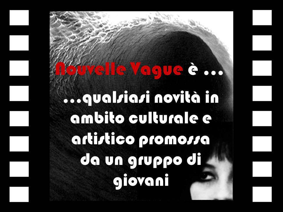 Nouvelle Vague è … …qualsiasi novità in ambito culturale e artistico promossa da un gruppo di giovani.