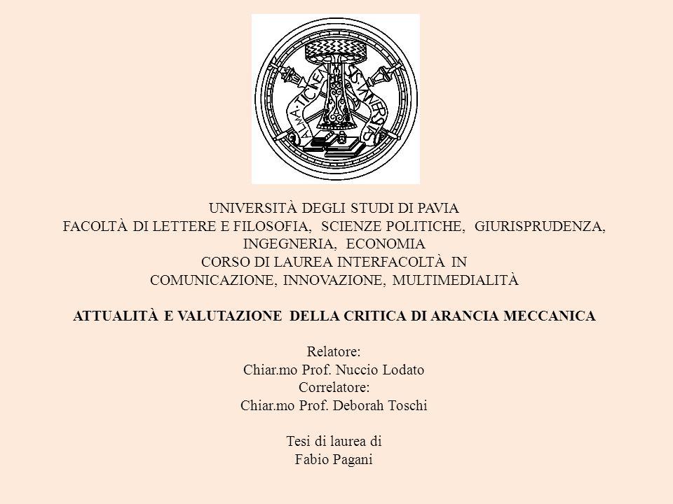 UNIVERSITÀ DEGLI STUDI DI PAVIA FACOLTÀ DI LETTERE E FILOSOFIA, SCIENZE POLITICHE, GIURISPRUDENZA, INGEGNERIA, ECONOMIA CORSO DI LAUREA INTERFACOLTÀ IN COMUNICAZIONE, INNOVAZIONE, MULTIMEDIALITÀ ATTUALITÀ E VALUTAZIONE DELLA CRITICA DI ARANCIA MECCANICA Relatore: Chiar.mo Prof.
