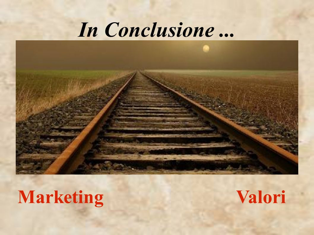 In Conclusione ... Marketing Valori