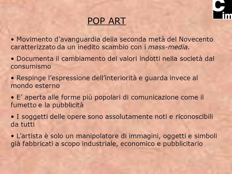 POP ART Movimento d'avanguardia della seconda metà del Novecento caratterizzato da un inedito scambio con i mass-media.