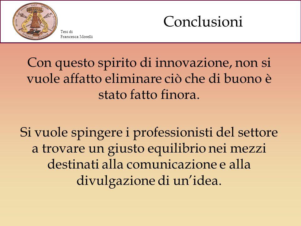 Conclusioni Tesi di. Francesca Morelli. Con questo spirito di innovazione, non si vuole affatto eliminare ciò che di buono è stato fatto finora.