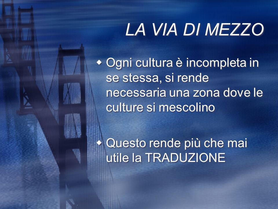 LA VIA DI MEZZO Ogni cultura è incompleta in se stessa, si rende necessaria una zona dove le culture si mescolino.