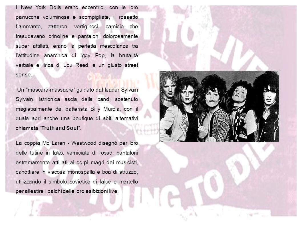 I New York Dolls erano eccentrici, con le loro parrucche voluminose e scompigliate, il rossetto fiammante, zatteroni vertiginosi, camicie che trasudavano crinoline e pantaloni dolorosamente super attillati, erano la perfetta mescolanza tra l attitudine anarchica di Iggy Pop, la brutalità verbale e lirica di Lou Reed, e un giusto street sense.