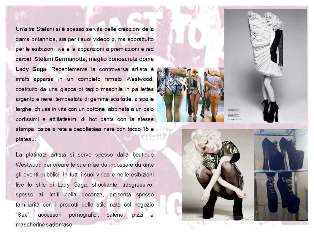 Un altra Stefani si è spesso servita delle creazioni della dama britannica, sia per i suoi videoclip, ma soprattutto per le esibizioni live e le apparizioni a premiazioni e red carpet: Stefani Germanotta, meglio conosciuta come Lady Gaga. Recentemente la controversa artista è infatti apparsa in un completo firmato Westwood, costituito da una giacca di taglio maschile in paillettes argento e nere, tempestata di gemme scarlatte, a spalle larghe, chiusa in vita con un bottone, abbinata a un paio cortissimi e attillatissimi di hot pants con la stessa stampa, calze a rete e decolletèes nere con tacco 15 e plateau.