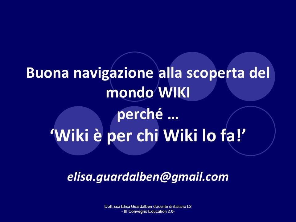 Buona navigazione alla scoperta del mondo WIKI perché … 'Wiki è per chi Wiki lo fa!' elisa.guardalben@gmail.com