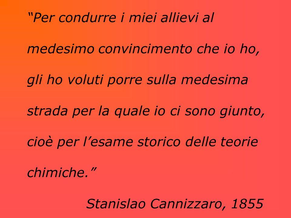 Per condurre i miei allievi al medesimo convincimento che io ho, gli ho voluti porre sulla medesima strada per la quale io ci sono giunto, cioè per l'esame storico delle teorie chimiche. Stanislao Cannizzaro, 1855