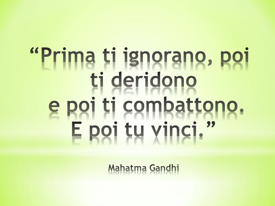 Prima ti ignorano, poi ti deridono e poi ti combattono. E poi tu vinci. Mahatma Gandhi