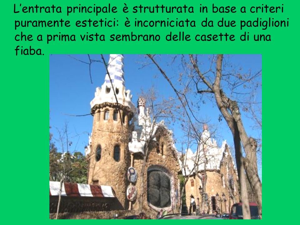L'entrata principale è strutturata in base a criteri puramente estetici: è incorniciata da due padiglioni che a prima vista sembrano delle casette di una fiaba.