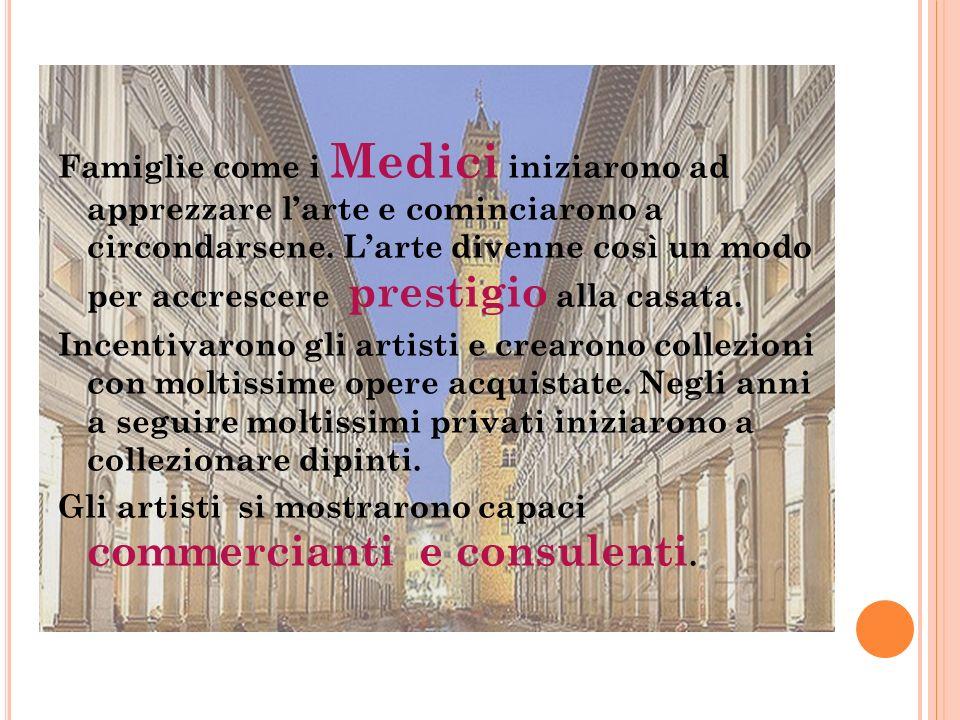 Famiglie come i Medici iniziarono ad apprezzare l'arte e cominciarono a circondarsene.