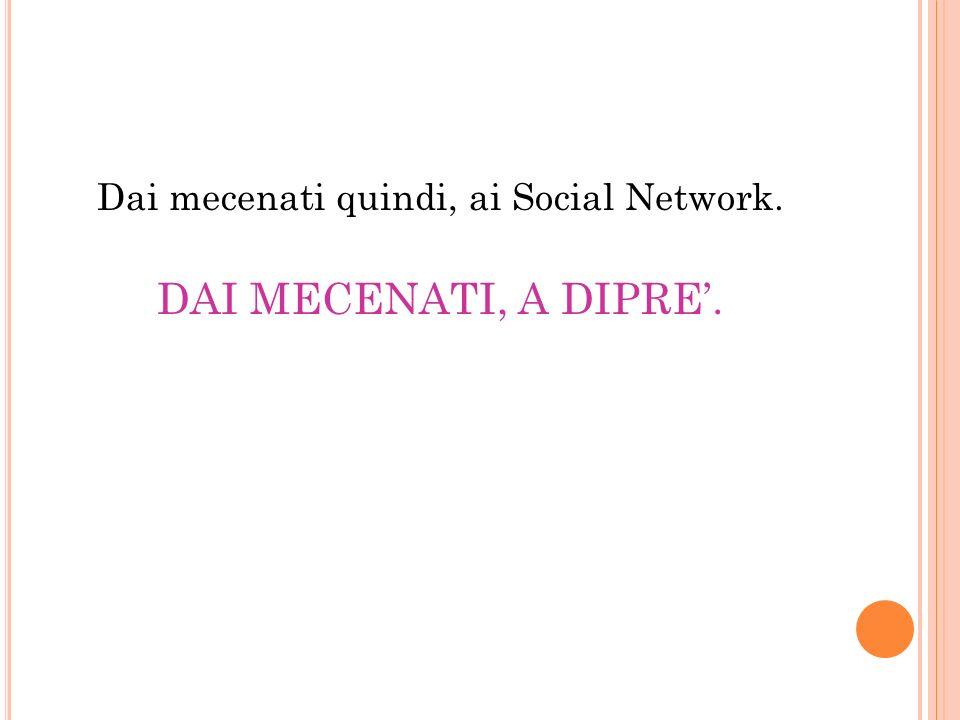 Dai mecenati quindi, ai Social Network.