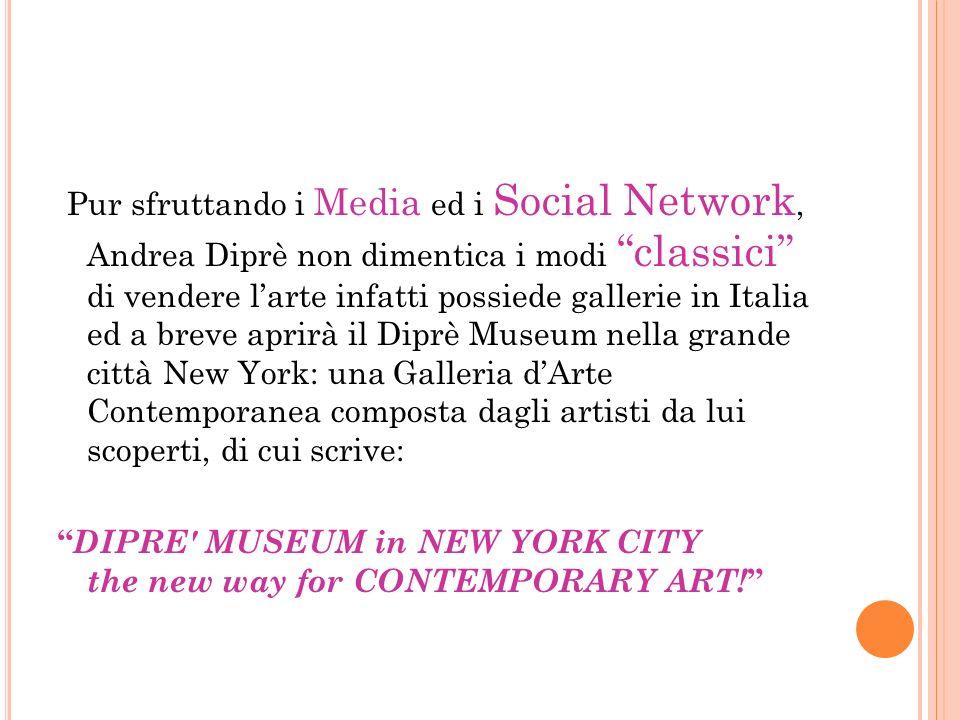 Pur sfruttando i Media ed i Social Network, Andrea Diprè non dimentica i modi classici di vendere l'arte infatti possiede gallerie in Italia ed a breve aprirà il Diprè Museum nella grande città New York: una Galleria d'Arte Contemporanea composta dagli artisti da lui scoperti, di cui scrive: DIPRE MUSEUM in NEW YORK CITY the new way for CONTEMPORARY ART!