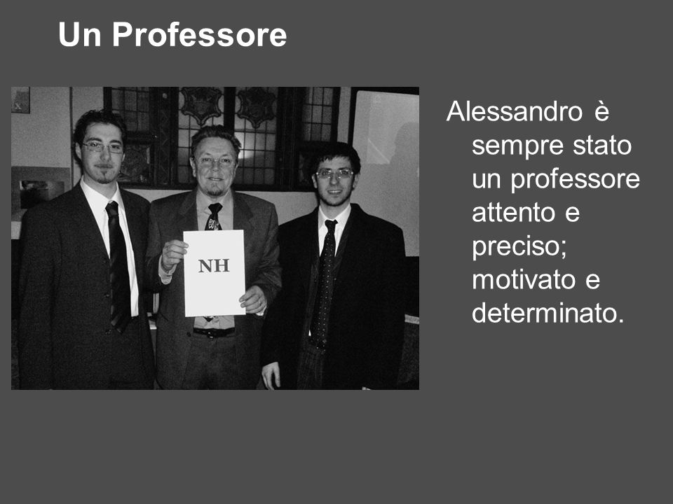 Un Professore Alessandro è sempre stato un professore attento e preciso; motivato e determinato.