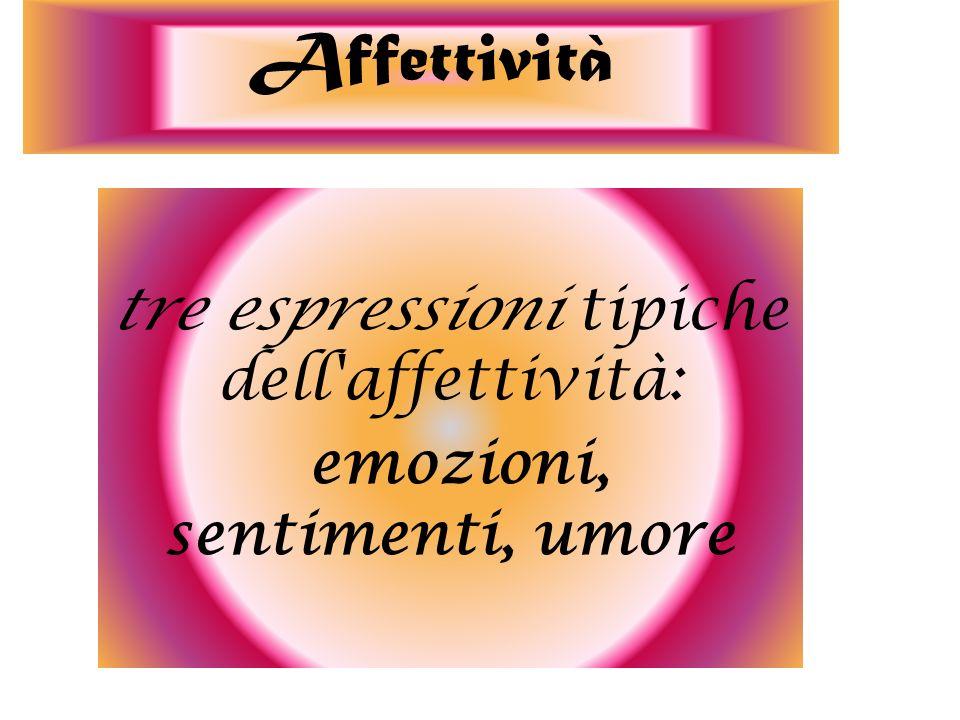tre espressioni tipiche dell affettività: emozioni, sentimenti, umore