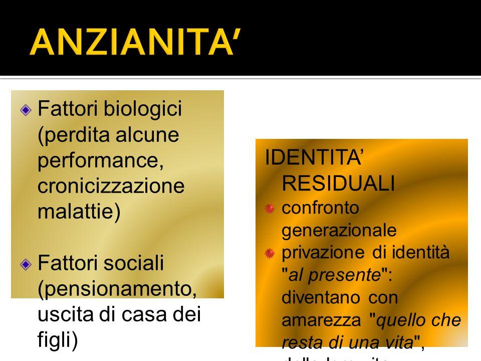ANZIANITA' Fattori biologici (perdita alcune performance, cronicizzazione malattie) Fattori sociali (pensionamento, uscita di casa dei figli)