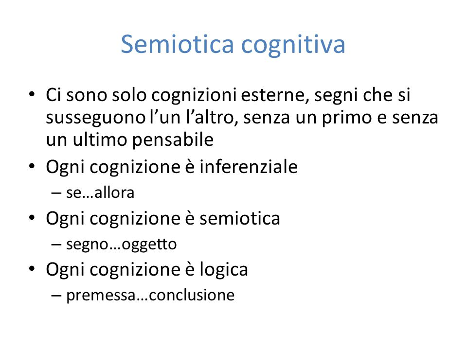 Semiotica cognitiva Ci sono solo cognizioni esterne, segni che si susseguono l'un l'altro, senza un primo e senza un ultimo pensabile.