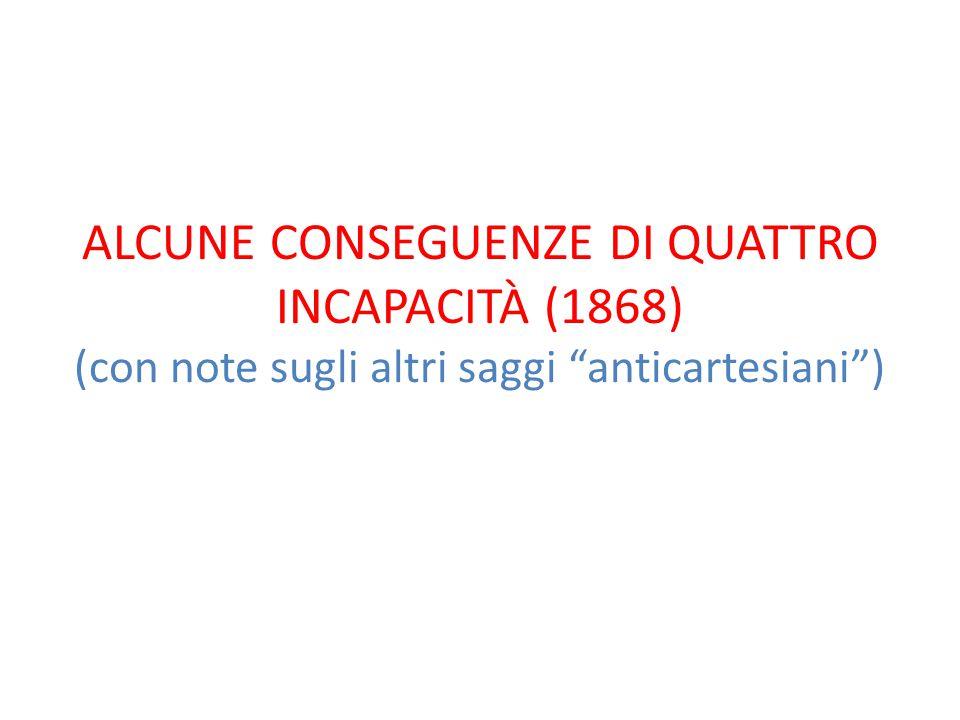 ALCUNE CONSEGUENZE DI QUATTRO INCAPACITÀ (1868) (con note sugli altri saggi anticartesiani )