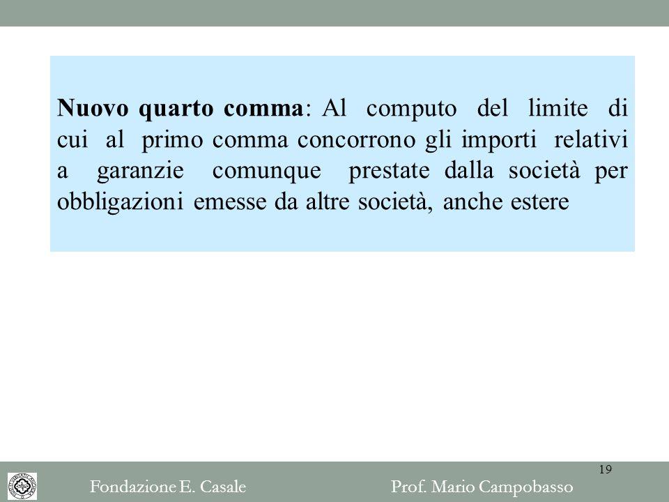 Nuovo quarto comma: Al computo del limite di cui al primo comma concorrono gli importi relativi a garanzie comunque prestate dalla società per obbligazioni emesse da altre società, anche estere