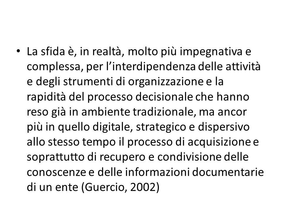 La sfida è, in realtà, molto più impegnativa e complessa, per l'interdipendenza delle attività e degli strumenti di organizzazione e la rapidità del processo decisionale che hanno reso già in ambiente tradizionale, ma ancor più in quello digitale, strategico e dispersivo allo stesso tempo il processo di acquisizione e soprattutto di recupero e condivisione delle conoscenze e delle informazioni documentarie di un ente (Guercio, 2002)