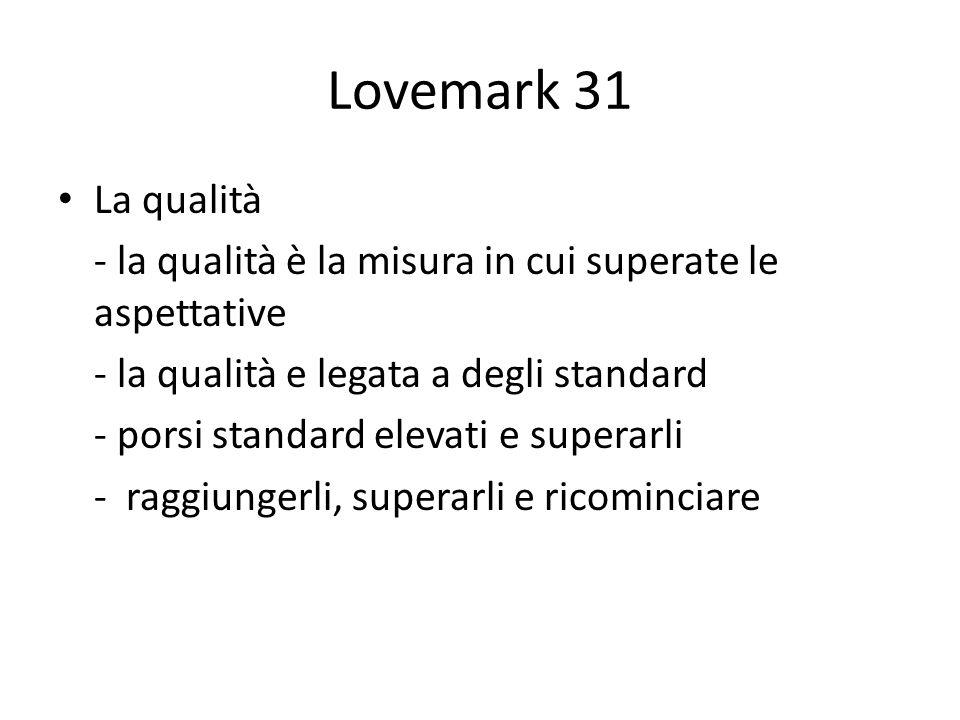 Lovemark 31 La qualità. - la qualità è la misura in cui superate le aspettative. - la qualità e legata a degli standard.