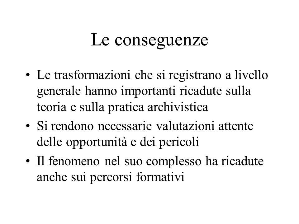 Le conseguenze Le trasformazioni che si registrano a livello generale hanno importanti ricadute sulla teoria e sulla pratica archivistica.