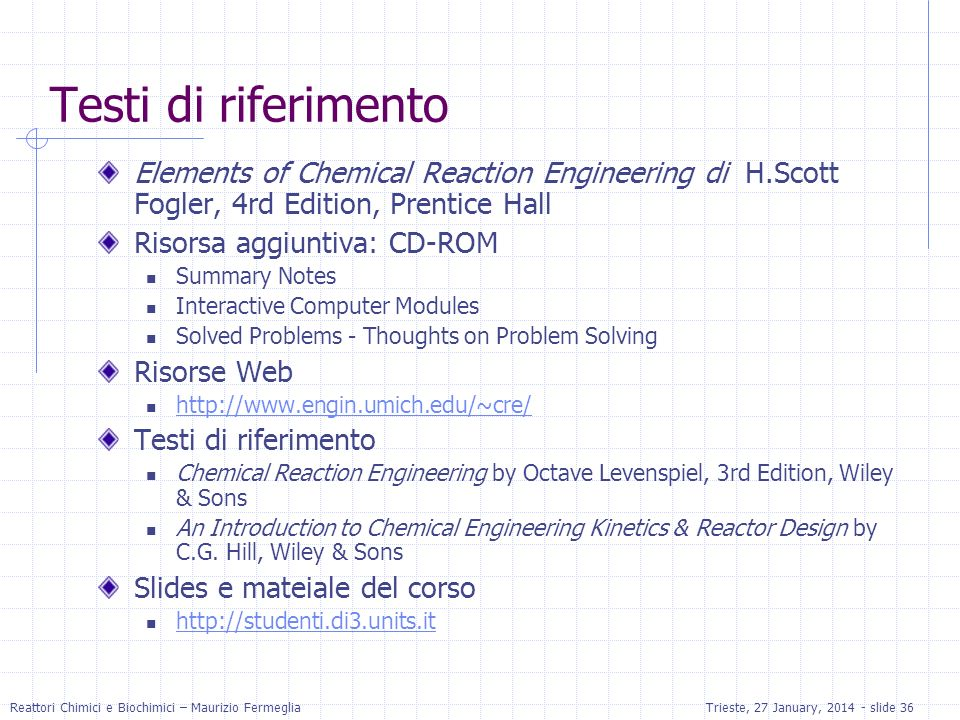 Testi di riferimento Elements of Chemical Reaction Engineering di H.Scott Fogler, 4rd Edition, Prentice Hall.