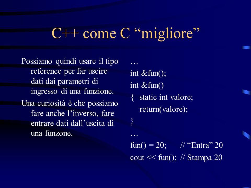 C++ come C migliore Possiamo quindi usare il tipo reference per far uscire dati dai parametri di ingresso di una funzione.