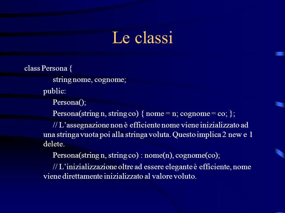 Le classi class Persona { string nome, cognome; public: Persona();