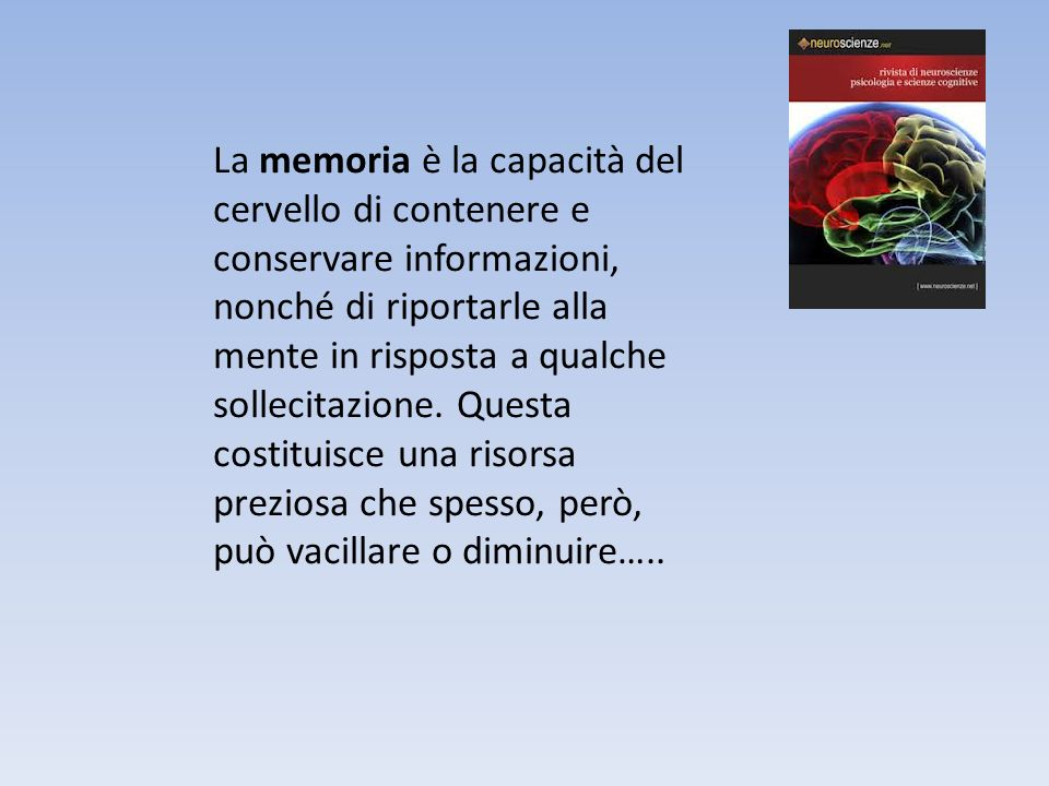 La memoria è la capacità del cervello di contenere e conservare informazioni, nonché di riportarle alla mente in risposta a qualche sollecitazione.