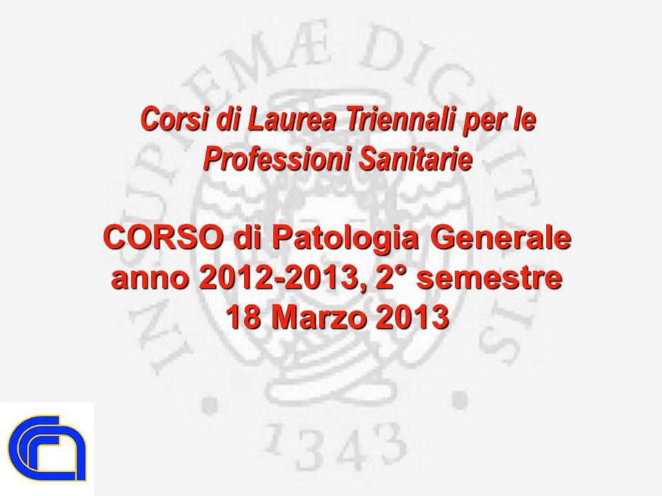Corsi di Laurea Triennali per le Professioni Sanitarie CORSO di Patologia Generale anno 2012-2013, 2° semestre