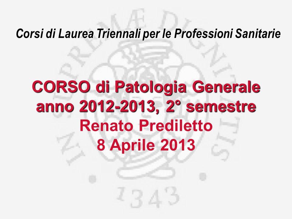Corsi di Laurea Triennali per le Professioni Sanitarie CORSO di Patologia Generale anno 2012-2013, 2° semestre Renato Prediletto 8 Aprile 2013