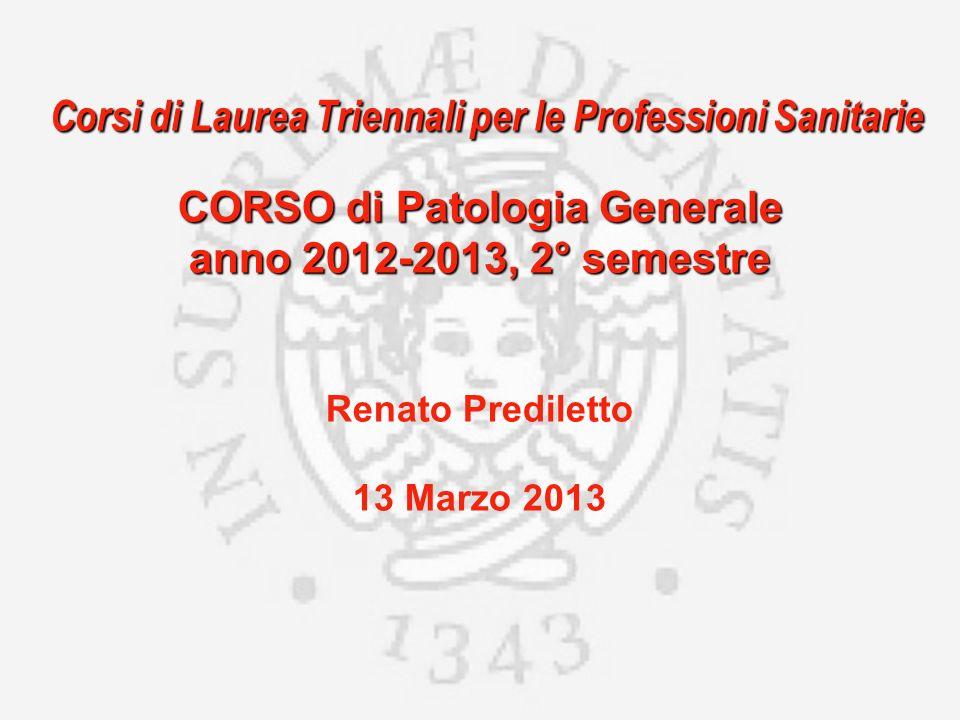 Corsi di Laurea Triennali per le Professioni Sanitarie CORSO di Patologia Generale anno 2012-2013, 2° semestre Renato Prediletto 13 Marzo 2013