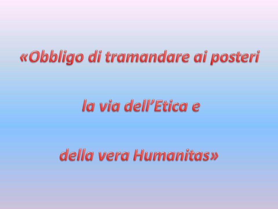 «Obbligo di tramandare ai posteri la via dell'Etica e della vera Humanitas»