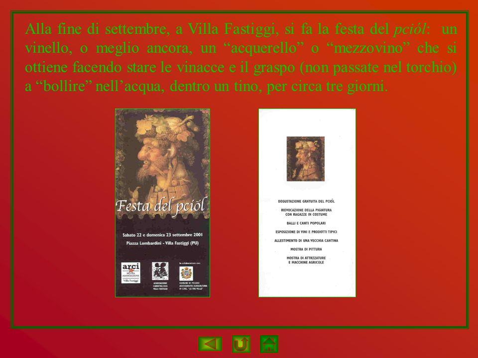 Alla fine di settembre, a Villa Fastiggi, si fa la festa del pciól: un vinello, o meglio ancora, un acquerello o mezzovino che si ottiene facendo stare le vinacce e il graspo (non passate nel torchio) a bollire nell'acqua, dentro un tino, per circa tre giorni.