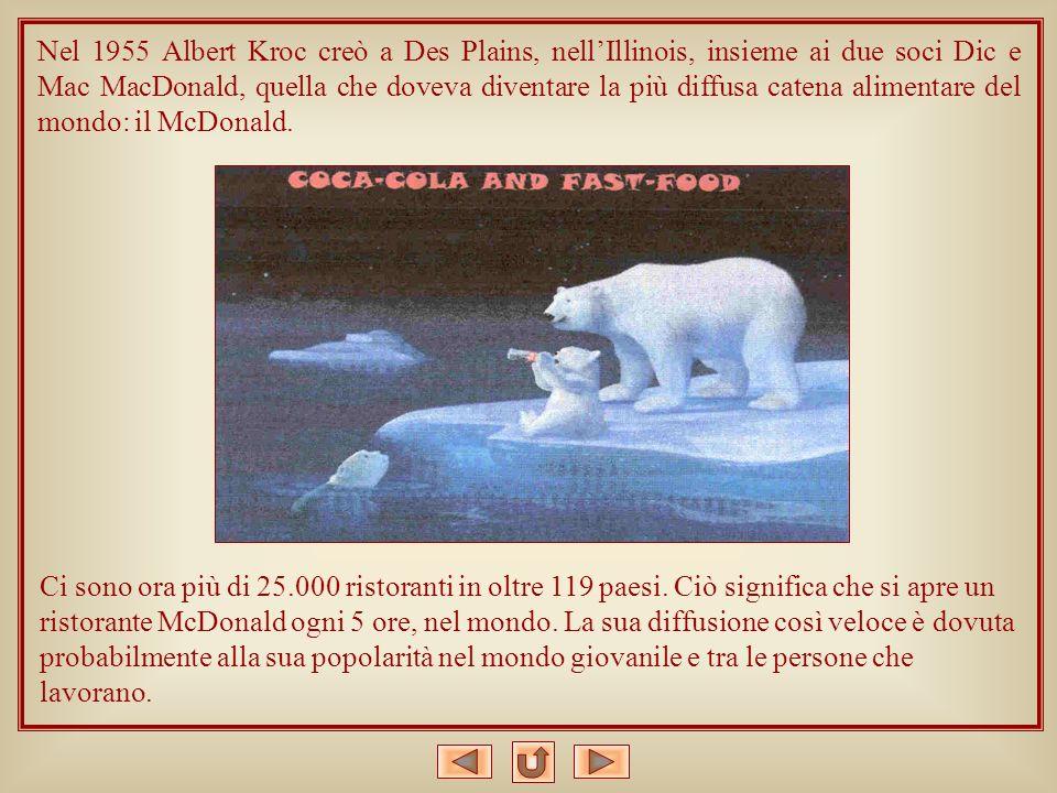 Nel 1955 Albert Kroc creò a Des Plains, nell'Illinois, insieme ai due soci Dic e Mac MacDonald, quella che doveva diventare la più diffusa catena alimentare del mondo: il McDonald.