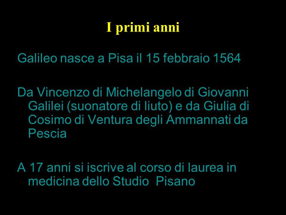 I primi anni Galileo nasce a Pisa il 15 febbraio 1564