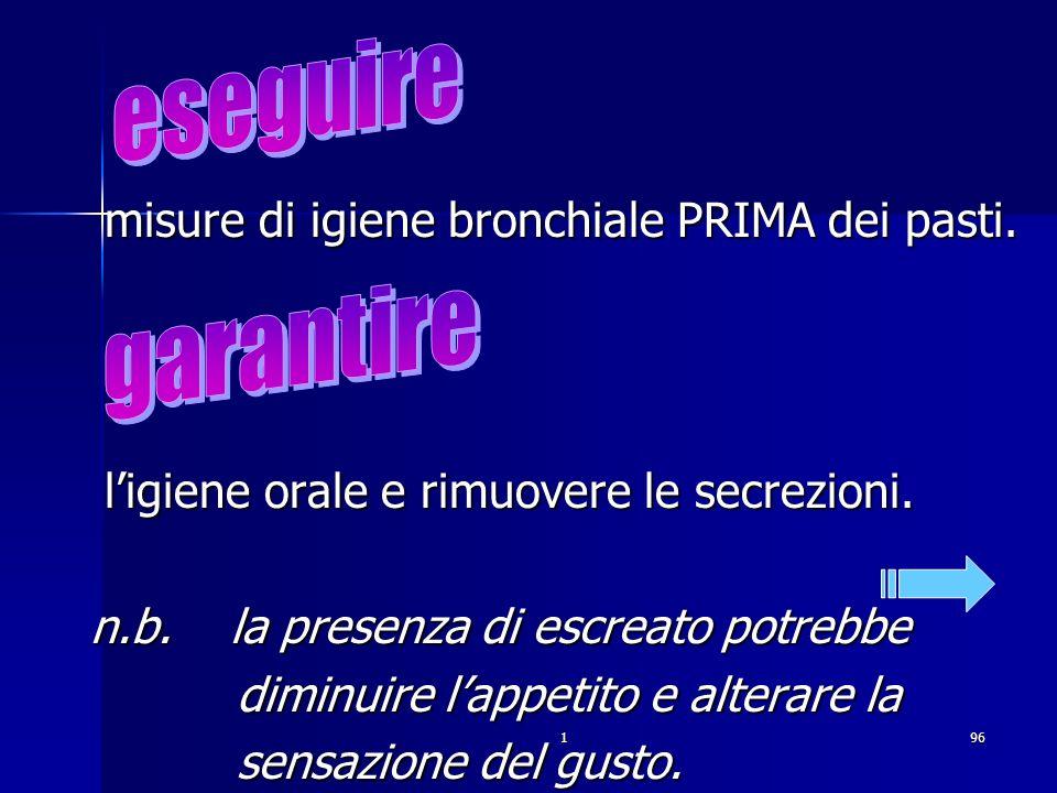 . eseguire garantire misure di igiene bronchiale PRIMA dei pasti.