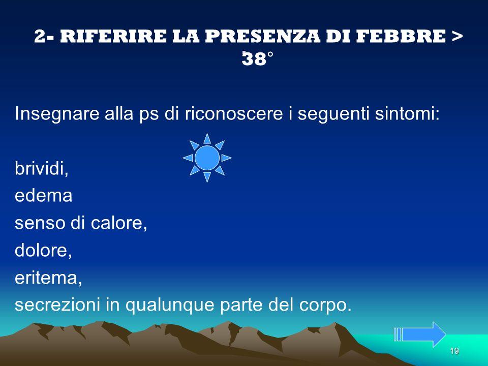 2- RIFERIRE LA PRESENZA DI FEBBRE > 38°