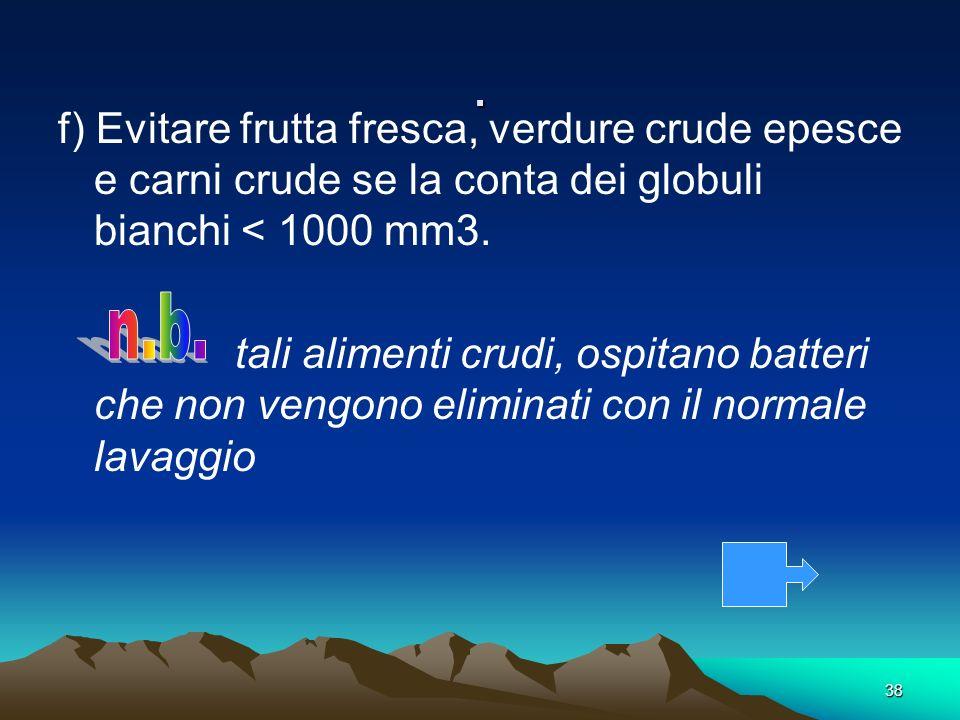. f) Evitare frutta fresca, verdure crude epesce e carni crude se la conta dei globuli bianchi < 1000 mm3.