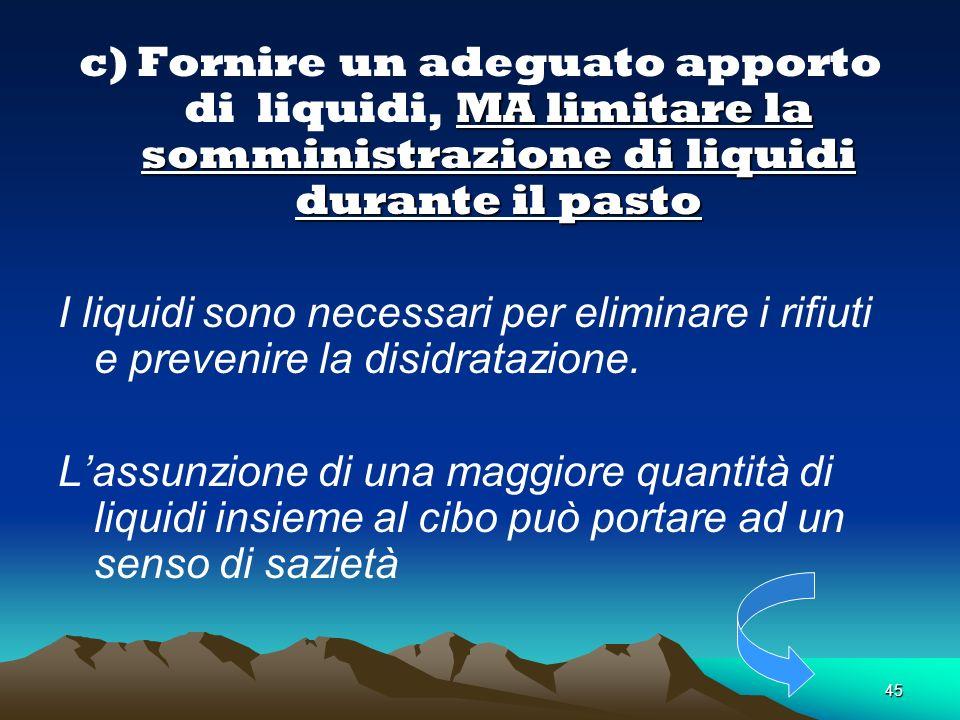 . c) Fornire un adeguato apporto di liquidi, MA limitare la somministrazione di liquidi durante il pasto.