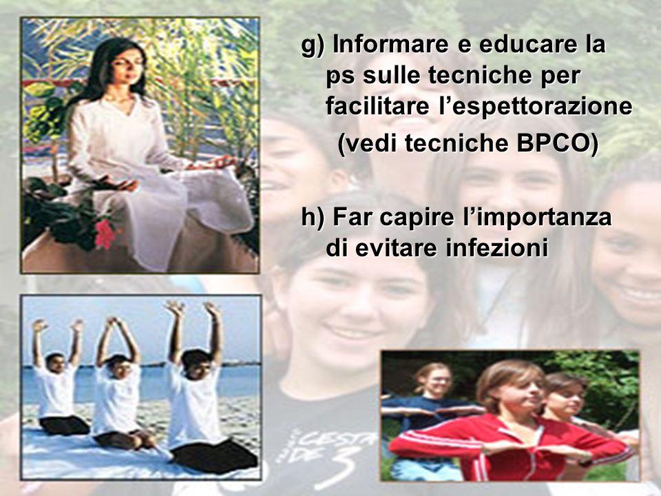 . g) Informare e educare la ps sulle tecniche per facilitare l'espettorazione. (vedi tecniche BPCO)