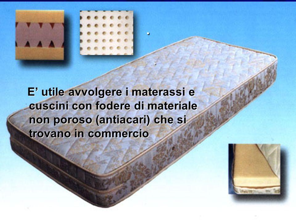 . . E' utile avvolgere i materassi e cuscini con fodere di materiale non poroso (antiacari) che si trovano in commercio.
