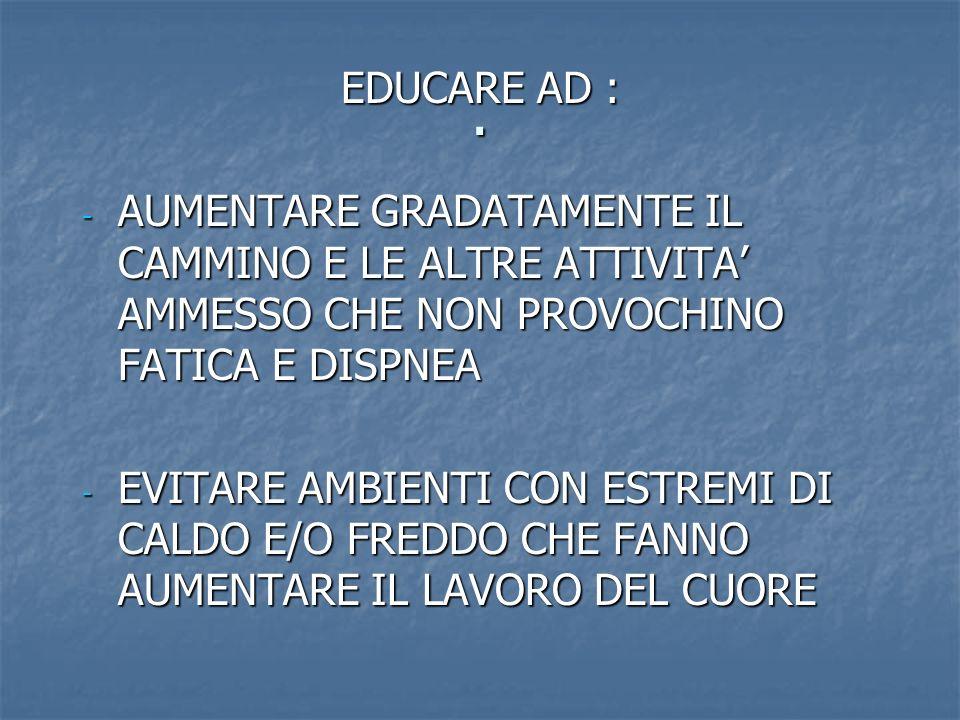 . EDUCARE AD : AUMENTARE GRADATAMENTE IL CAMMINO E LE ALTRE ATTIVITA' AMMESSO CHE NON PROVOCHINO FATICA E DISPNEA.