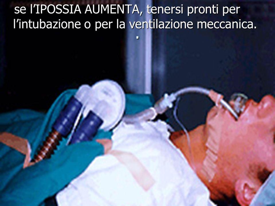 se l'IPOSSIA AUMENTA, tenersi pronti per l'intubazione o per la ventilazione meccanica.