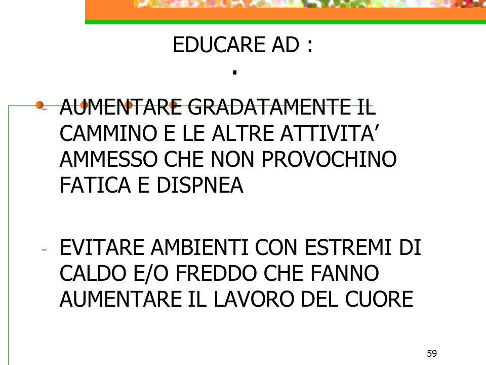 EDUCARE AD :AUMENTARE GRADATAMENTE IL CAMMINO E LE ALTRE ATTIVITA' AMMESSO CHE NON PROVOCHINO FATICA E DISPNEA.