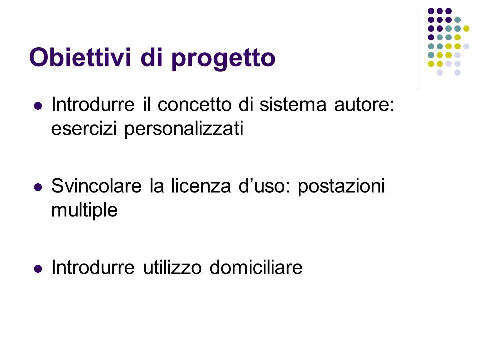 Obiettivi di progetto Introdurre il concetto di sistema autore: esercizi personalizzati. Svincolare la licenza d'uso: postazioni multiple.